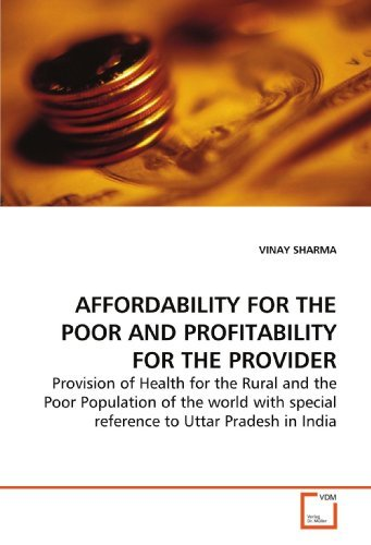 AFFORDABILITY FOR THE POOR AND PROFITABILITY FOR THE PROVIDER: Provision of Health for the Rural and the Poor Population of the world with special reference to Uttar Pradesh in India [Paperback] [2009] (Author) VINAY SHARMA PDF