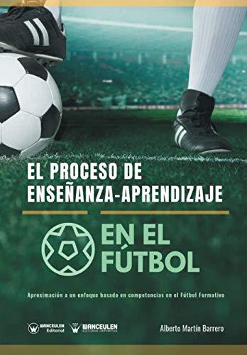 El proceso de Enseñanza-Aprendizaje en el Fútbol Aproximación a un enfoque basado en competencias en el Fútbol Formativo  [Martín Barrero, Alberto] (Tapa Blanda)