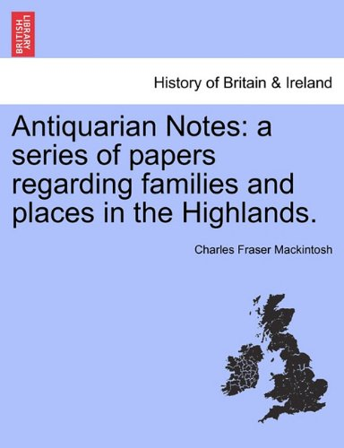 Antiquarian Notes: A Series of Papers Regarding Families and Places in the Highlands.