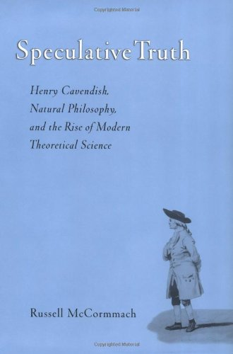 Speculative Truth: Henry Cavendish, Natural Philosophy, And The Rise Of Modern Theoretical Science