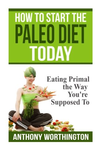 How to Start the Paleo Diet Today: Eating Primal the Way You're Supposed To