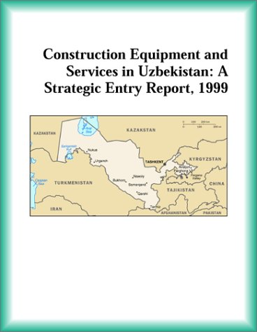 Construction Equipment and Services in Uzbekistan: A Strategic Entry Report, 1999 (Strategic Planning Series)