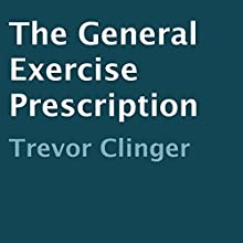 The General Exercise Prescription (       UNABRIDGED) by Trevor Clinger Narrated by Trevor Clinger