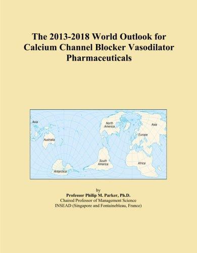 The 2013-2018 World Outlook For Calcium Channel Blocker Vasodilator Pharmaceuticals