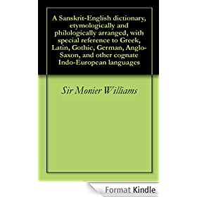 A Sanskrit-English dictionary, etymologically and philologically arranged, with special reference to Greek, Latin, Gothic, German, Anglo-Saxon, and other ... Indo-European languages (English Edition)