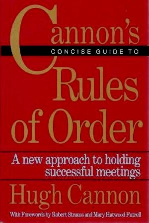 Cannon's Concise Guide to Rules of Order:  A New Approach to Holding Successful Meetings, Hugh Cannon