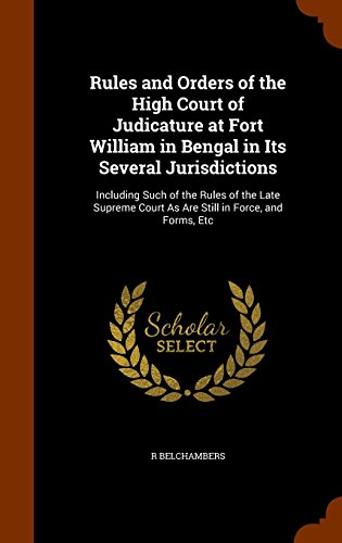 Rules and Orders of the High Court of Judicature at Fort William in Bengal in Its Several Jurisdictions: Including Such of the Rules of the Late Supreme Court As Are Still in Force, and Forms, Etc