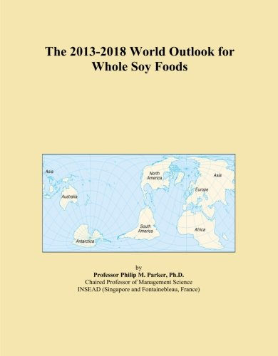 The 2013-2018 World Outlook for Whole Soy Foods by Icon Group International