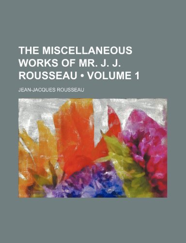 The Miscellaneous Works of Mr. J. J. Rousseau (Volume 1)