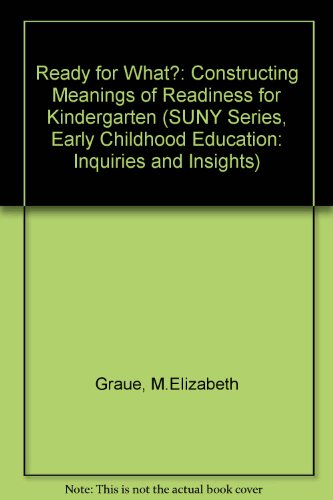 Ready for What?: Constructing Meanings of Readiness for Kindergarten (SUNY Series, Early Childhood Education: Inquiries and Insights)