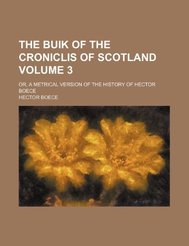 The buik of the croniclis of Scotland; or, A metrical version of the history of Hector Boece Volume 3