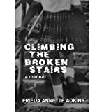 img - for [ Climbing the Broken Stairs, a Memoir By Adkins, Frieda Annette ( Author ) Paperback 2014 ] book / textbook / text book