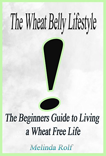 The Wheat Belly Lifestyle: The Beginner's Guide to Living a Wheat-Free Life: Includes Wheat Free Recipes to Get You Started (The Home Life Series Book 18) by Melinda Rolf