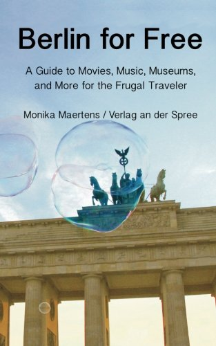Berlin for Free: A Travel Guide to Music, Movies, Museums, and Many More Free and Cheap Sightseeing Destinations for the Frugal Traveler, Updated Edition