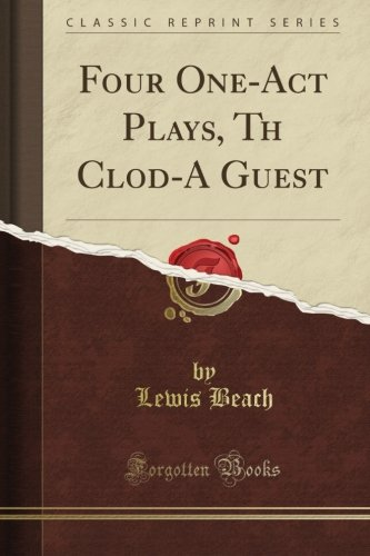 Four One-Act Plays, Th Clod-A Guest (ClassicReprint) PDF
