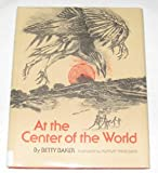 At the Center of the World: Based on Papago and Pima Myths (0027082903) by Baker, Betty