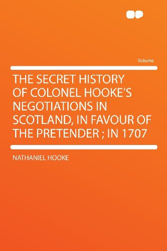 The Secret History of Colonel Hooke's Negotiations in Scotland, in Favour of the Pretender; in 1707