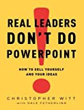 img - for Real Leaders Don't Do PowerPoint: How to Sell Yourself and Your Ideas by Christopher Witt (Feb 3 2009) book / textbook / text book