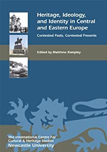 Heritage, Ideology, and Identity in Central and Eastern Europe: Contested Pasts, Contested Presents (Heritage Matters) Matthew Rampley