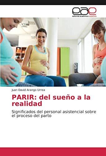 PARIR del sueño a la realidad Significados del personal asistencial sobre el proceso del parto  [Arango Urrea, Juan David] (Tapa Blanda)