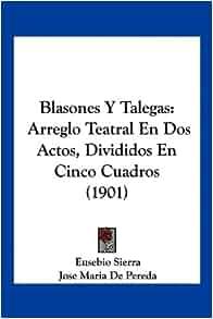Blasones Y Talegas: Arreglo Teatral En Dos Actos, Divididos En Cinco
