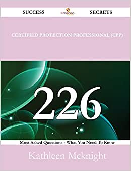 Certified Protection Professional (CPP) 226 Success Secrets - 226 Most Asked Questions On Certified Protection Professional (CPP) - What You Need To Know