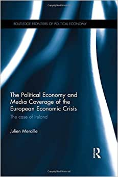 The Political Economy And Media Coverage Of The European Economic Crisis: The Case Of Ireland (Routledge Frontiers Of Political Economy)