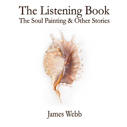 The Listening Book: The Soul Painting & Other Stories by James Webb