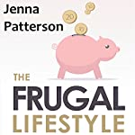 The Frugal Lifestyle: How to Save Money, Declutter Your Life and Live a Debt Free Lifestyle | Jenna Patterson