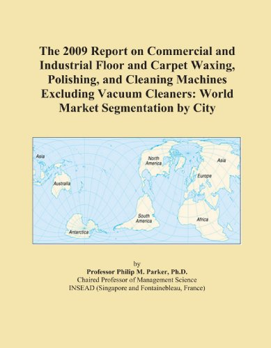 The 2009 Report on Commercial and Industrial Floor and Carpet Waxing, Polishing, and Cleaning Machines Excluding Vacuum Cleaners: World Market Segmentation by City