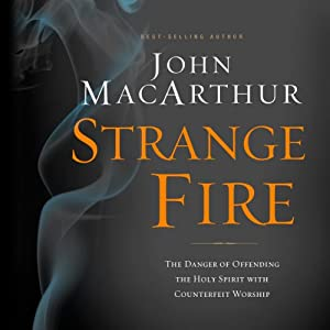 Strange Fire: The Danger of Offending the Holy Spirit with Counterfeit Worship | [John MacArthur]