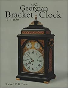 The Georgian Bracket Clock, 1714-1830 Richard Charles Remilly Barder