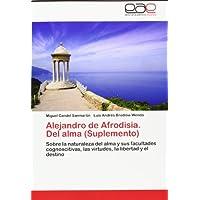 Alejandro de Afrodisia. Del alma (Suplemento): Sobre la naturaleza del alma y sus facultades cognoscitivas, las...