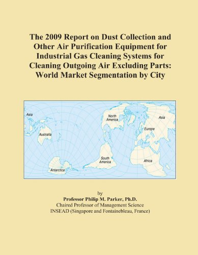 The 2009 Report on Dust Collection and Other Air Purification Equipment for Industrial Gas Cleaning Systems for Cleaning Outgoing Air Excluding Parts: World Market Segmentation by City