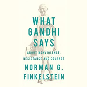What Gandhi Says: About Nonviolence, Resistance and Courage | [Norman G. Finkelstein]