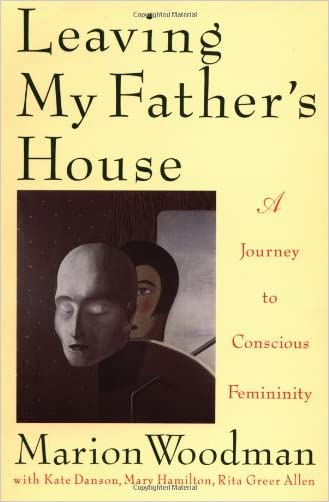 Leaving My Father's House:  A Journey to Conscious Femininity written by Marion Woodman