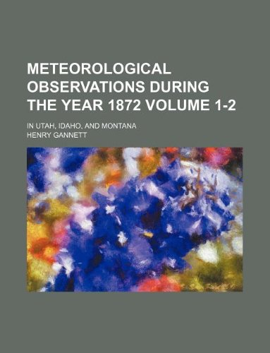 Meteorological observations during the year 1872 Volume 1-2 ; in Utah, Idaho, and Montana
