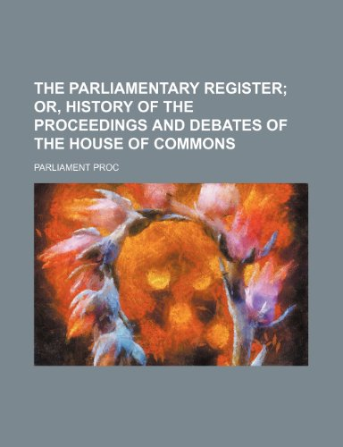 The parliamentary register;  or, History of the proceedings and debates of the House of commons