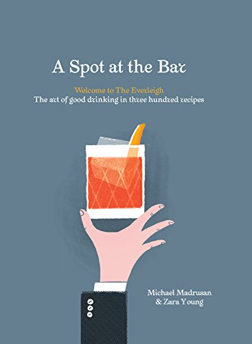 A Spot at the Bar: Welcome to the Everleigh: The Art of Good Drinking in Three Hundred Recipes by Michael Madrusan, Zara Young