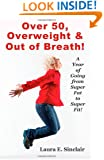 Over 50, Overweight & Out Of Breath: A Year Of Going From Super Fat To Super Fit.