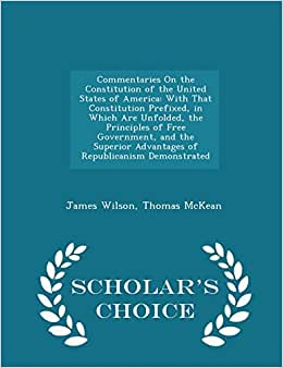 Commentaries On The Constitution Of The United States Of America: With That Constitution Prefixed, In Which Are Unfolded, The Principles Of Free ... Demonstrated - Scholar's Choice Edition