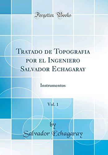 Tratado de Topografia Por El Ingeniero Salvador Echagaray, Vol. 1: Instrumentos (Classic Reprint)  [Echagaray, Salvador] (Tapa Dura)