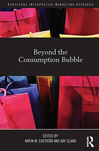Beyond the Consumption Bubble (Routledge Interpretive Marketing Research)