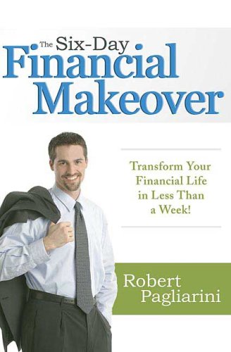 The Six-Day Financial Makeover: Transform Your Financial Life in Less Than a Week!, Robert Pagliarini