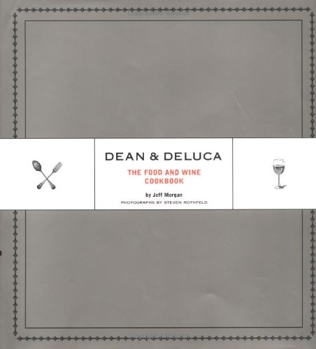 Dean & DeLuca: The Food and Wine Cookbook by Jeff Morgan, Steven Rothfeld