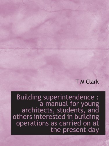 Building superintendence : a manual for young architects, students, and others interested in building operations as carried on at the present day