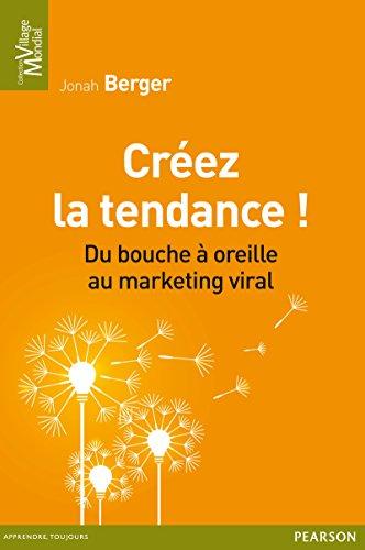 Créez la tendance !: Du bouche à oreille au marketing viral