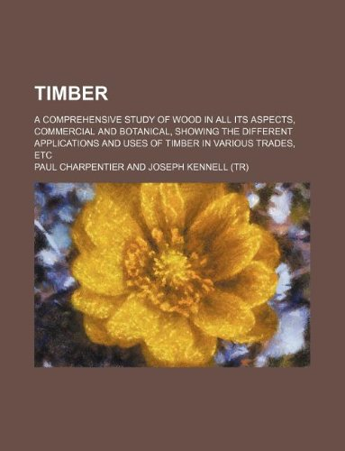 Timber; a comprehensive study of wood in all its aspects, commercial and botanical, showing the different applications and uses of timber in various trades, etc