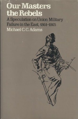 Our Masters the Rebels: A Speculation on Union Military Failure in the East, 1861-1865: Michael C.C. Adams: 9780674646438: Amazon.com: Books