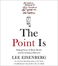 The Point Is: Making Sense of Birth, Death, and Everything in Between Audiobook by Lee Eisenberg Narrated by Lee Eisenberg